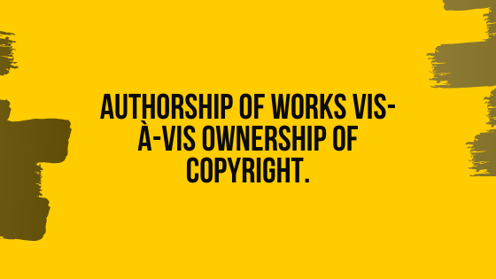 Authorship of Works Vis-À-Vis Ownership of Copyright